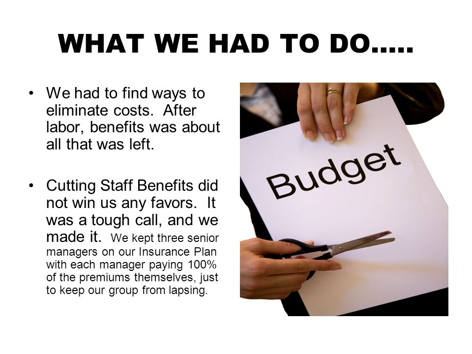 WHAT WE HAD TO DO….. We had to find ways to eliminate costs.