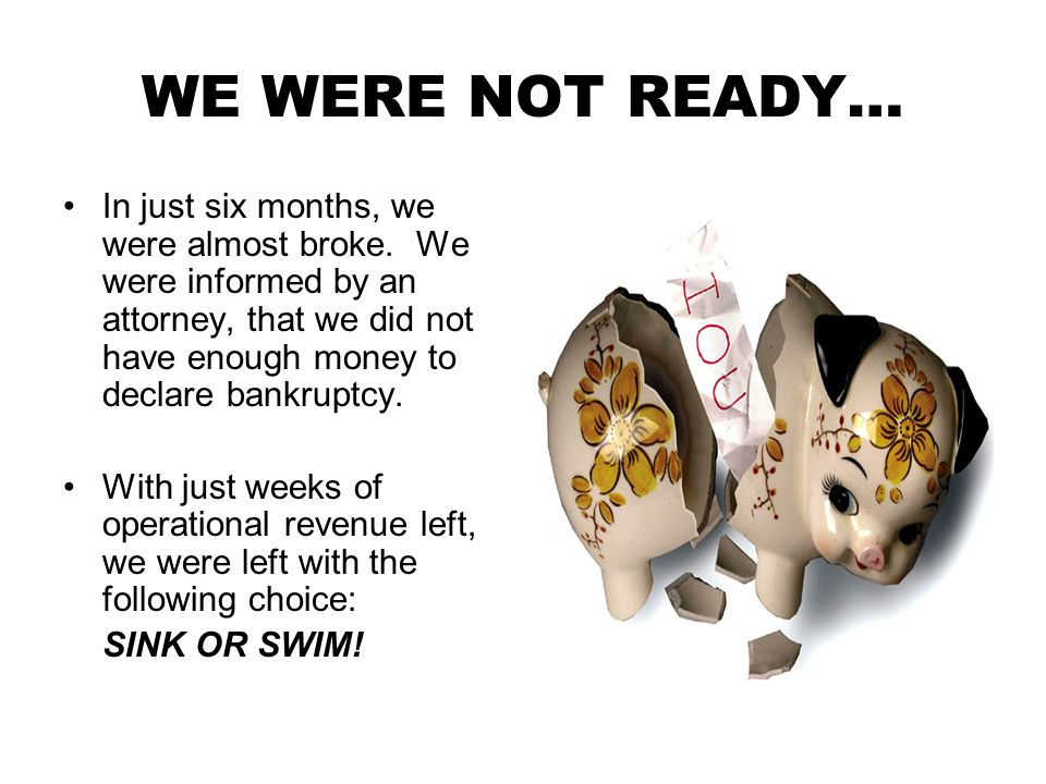 WE WERE NOT READY… In just six months, we were almost broke.