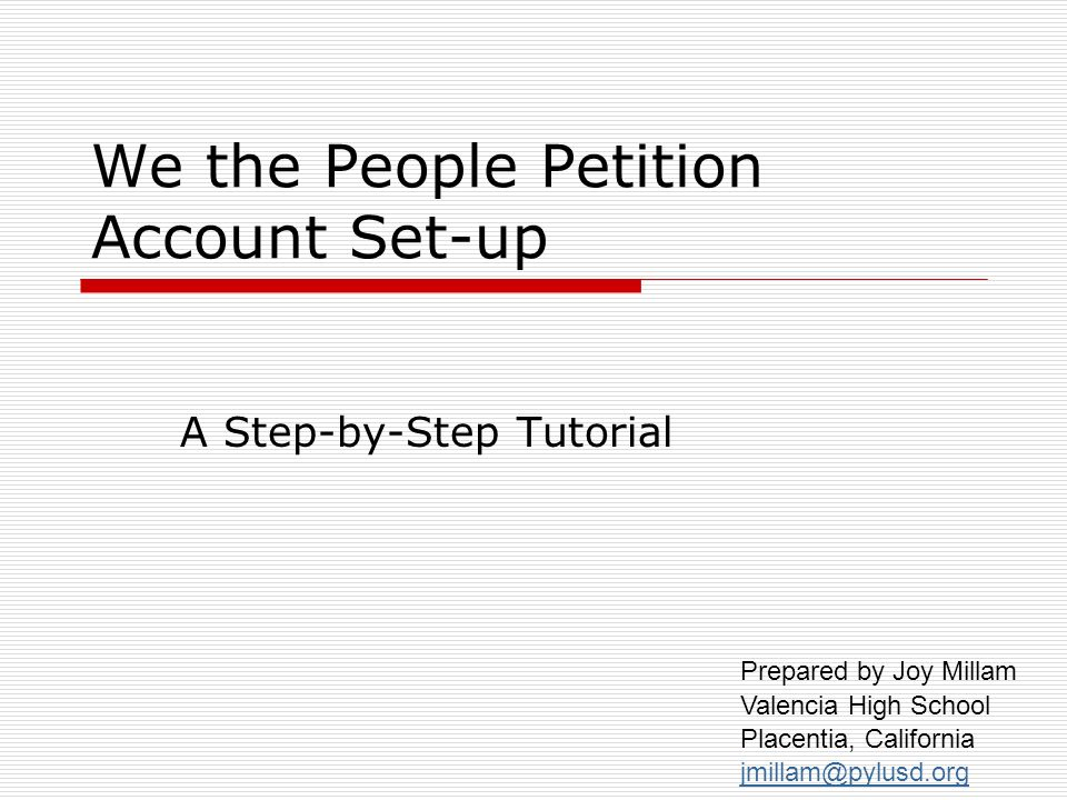 We the People Petition Account Set-up A Step-by-Step Tutorial Prepared by Joy Millam Valencia High School Placentia, California jmillam@pylusd.org