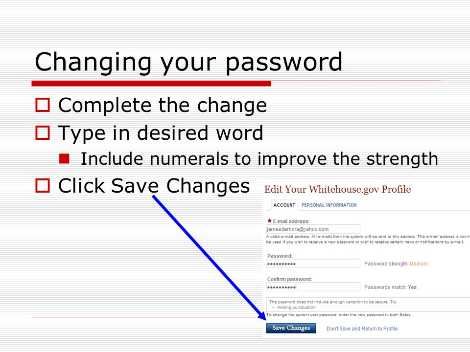 Changing your password Complete the change Type in desired word Include numerals to improve the strength Click Save Changes