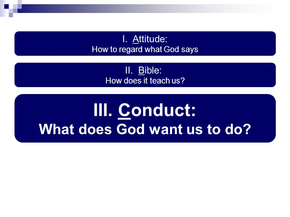 I. Attitude: How to regard what God says III. Conduct: What does God want us to do.