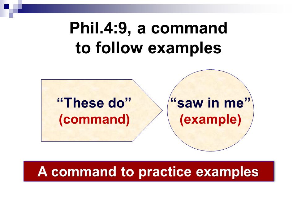 Phil.4:9, a command to follow examples These do (command) saw in me (example) commandexamples A command to practice examples