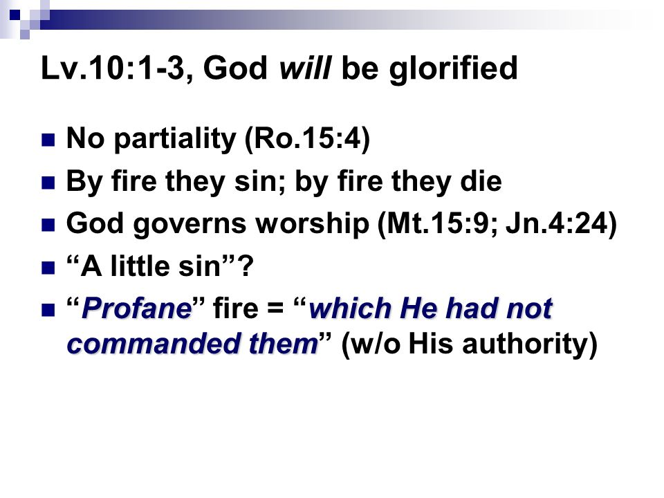 Lv.10:1-3, God will be glorified No partiality (Ro.15:4) By fire they sin; by fire they die God governs worship (Mt.15:9; Jn.4:24) A little sin.