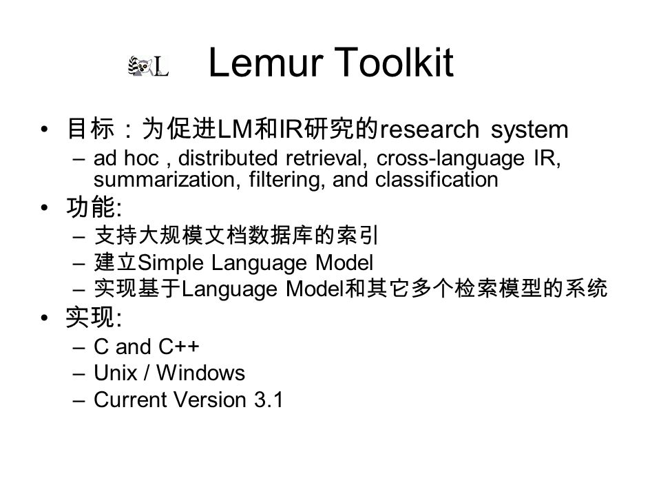 Lemur Toolkit LM IR research system –ad hoc, distributed retrieval, cross-language IR, summarization, filtering, and classification : – – Simple Language Model – Language Model : –C and C++ –Unix / Windows –Current Version 3.1