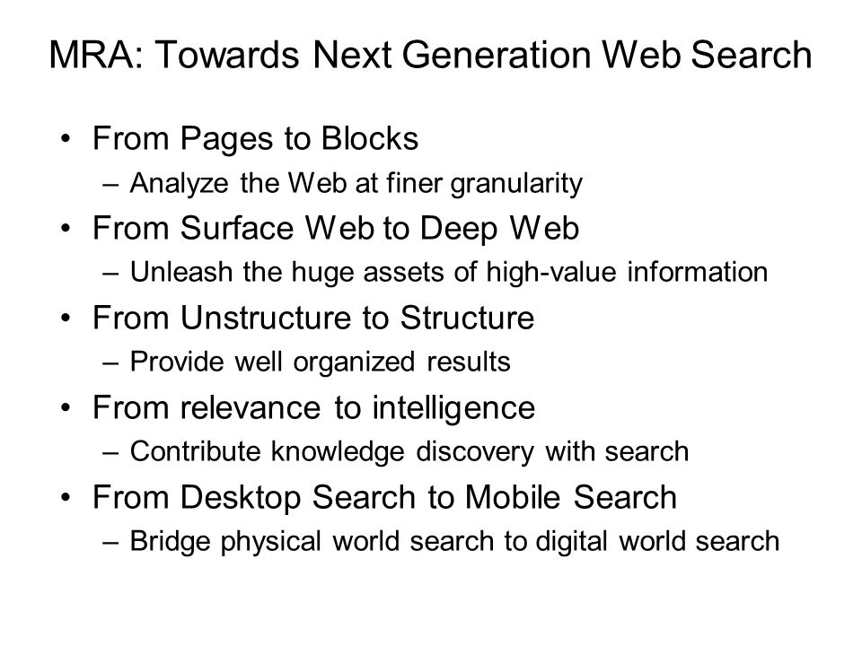 MRA: Towards Next Generation Web Search From Pages to Blocks –Analyze the Web at finer granularity From Surface Web to Deep Web –Unleash the huge assets of high-value information From Unstructure to Structure –Provide well organized results From relevance to intelligence –Contribute knowledge discovery with search From Desktop Search to Mobile Search –Bridge physical world search to digital world search
