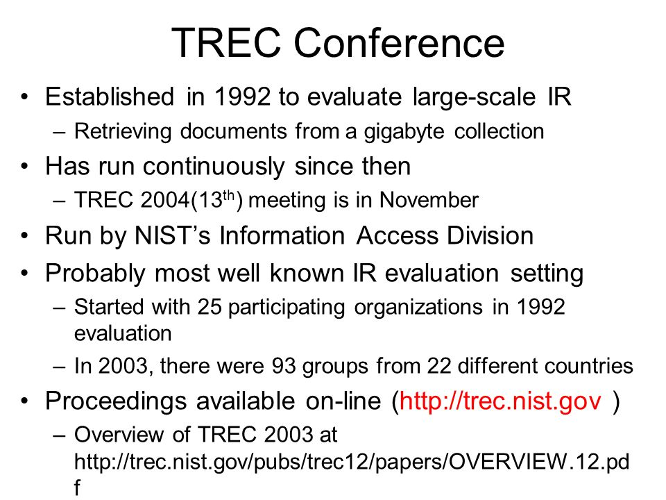 TREC Conference Established in 1992 to evaluate large-scale IR –Retrieving documents from a gigabyte collection Has run continuously since then –TREC 2004(13 th ) meeting is in November Run by NISTs Information Access Division Probably most well known IR evaluation setting –Started with 25 participating organizations in 1992 evaluation –In 2003, there were 93 groups from 22 different countries Proceedings available on-line (http://trec.nist.gov ) –Overview of TREC 2003 at http://trec.nist.gov/pubs/trec12/papers/OVERVIEW.12.pd f