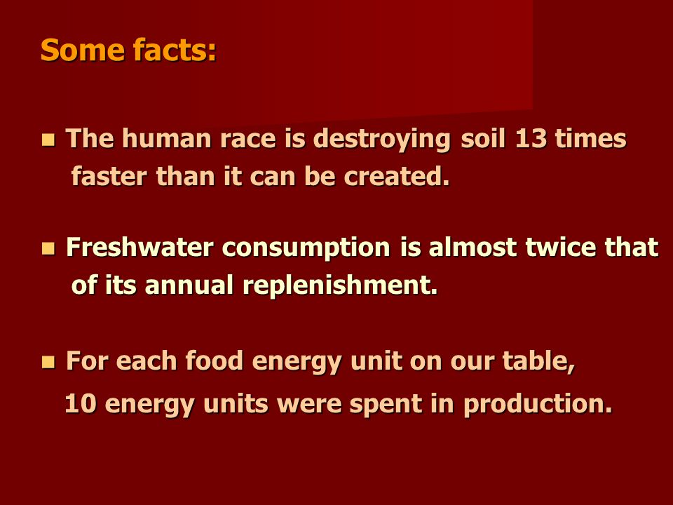 Some facts: The human race is destroying soil 13 times The human race is destroying soil 13 times faster than it can be created.
