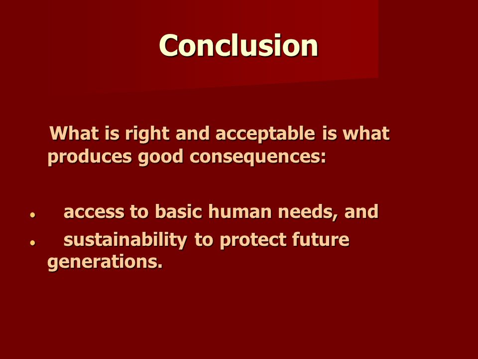 Conclusion What is right and acceptable is what produces good consequences: What is right and acceptable is what produces good consequences: access to basic human needs, and access to basic human needs, and sustainability to protect future generations.
