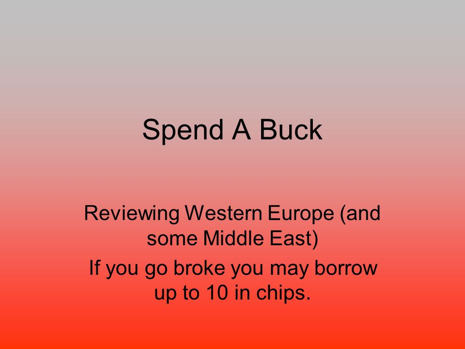 Spend A Buck Reviewing Western Europe (and some Middle East) If you go broke you may borrow up to 10 in chips.