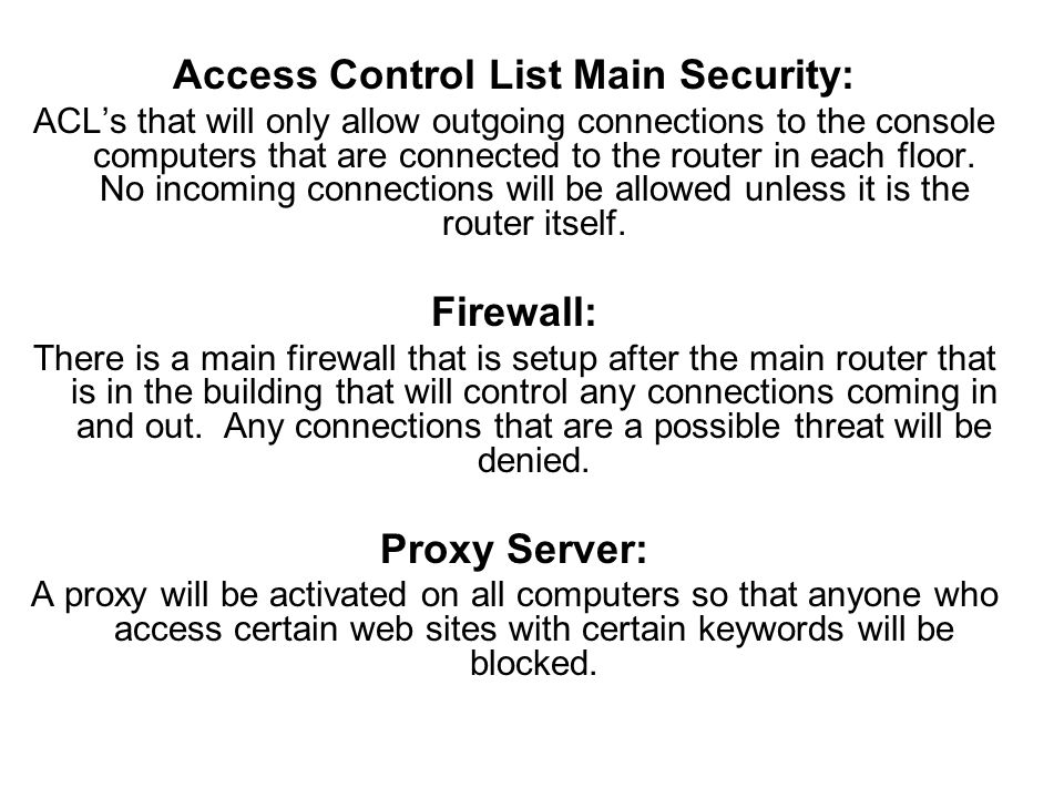 Access Control List Main Security: ACLs that will only allow outgoing connections to the console computers that are connected to the router in each floor.