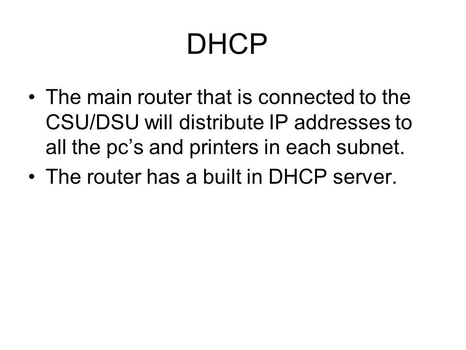 DHCP The main router that is connected to the CSU/DSU will distribute IP addresses to all the pcs and printers in each subnet.