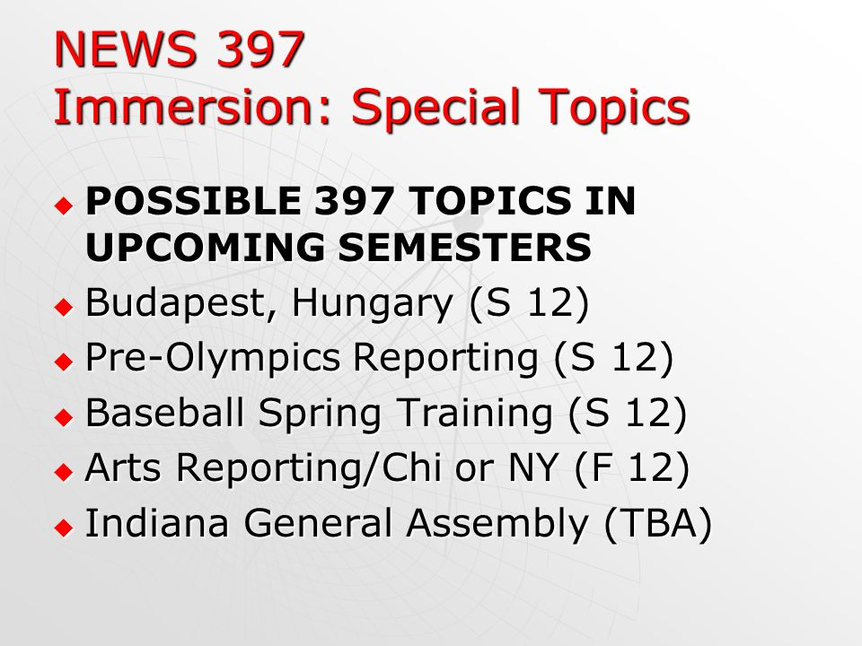NEWS 397 Immersion: Special Topics POSSIBLE 397 TOPICS IN UPCOMING SEMESTERS POSSIBLE 397 TOPICS IN UPCOMING SEMESTERS Budapest, Hungary (S 12) Budapest, Hungary (S 12) Pre-Olympics Reporting (S 12) Pre-Olympics Reporting (S 12) Baseball Spring Training (S 12) Baseball Spring Training (S 12) Arts Reporting/Chi or NY (F 12) Arts Reporting/Chi or NY (F 12) Indiana General Assembly (TBA) Indiana General Assembly (TBA)