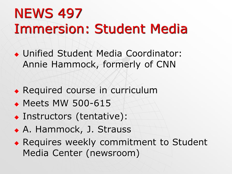 NEWS 497 Immersion: Student Media Unified Student Media Coordinator: Annie Hammock, formerly of CNN Unified Student Media Coordinator: Annie Hammock, formerly of CNN Required course in curriculum Required course in curriculum Meets MW 500-615 Meets MW 500-615 Instructors (tentative): Instructors (tentative): A.