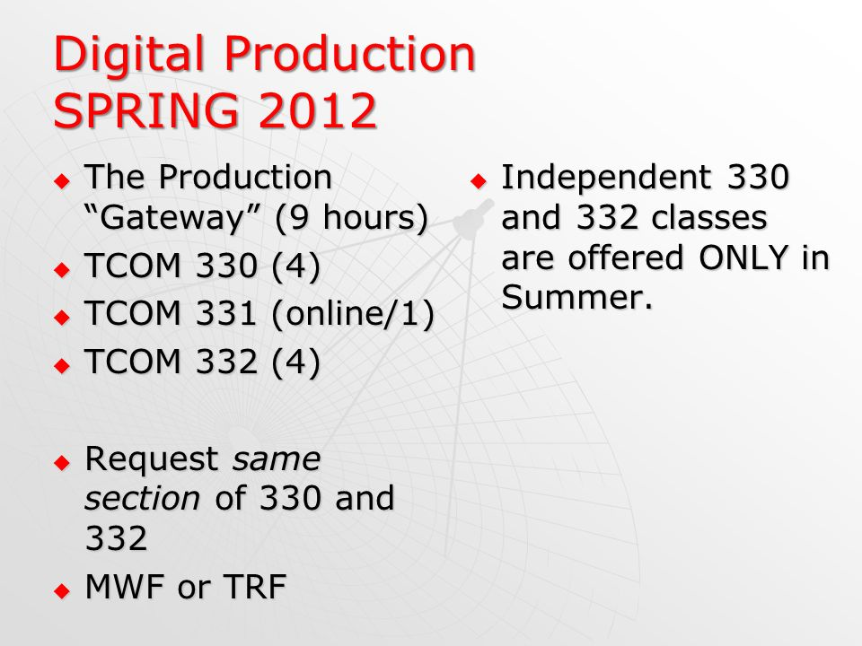 Digital Production SPRING 2012 The Production Gateway (9 hours) The Production Gateway (9 hours) TCOM 330 (4) TCOM 330 (4) TCOM 331 (online/1) TCOM 331 (online/1) TCOM 332 (4) TCOM 332 (4) Request same section of 330 and 332 Request same section of 330 and 332 MWF or TRF MWF or TRF Independent 330 and 332 classes are offered ONLY in Summer.