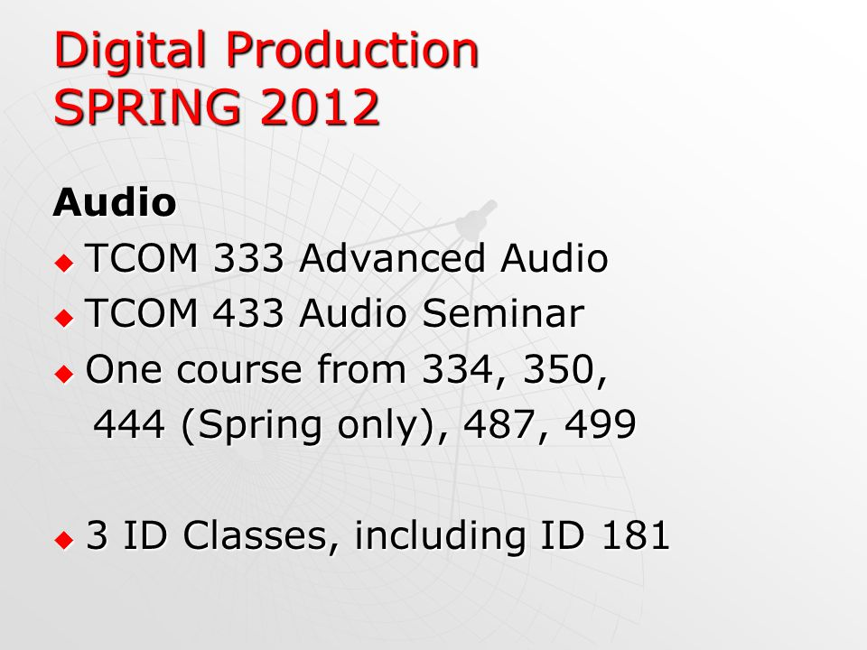 Digital Production SPRING 2012 Audio TCOM 333 Advanced Audio TCOM 333 Advanced Audio TCOM 433 Audio Seminar TCOM 433 Audio Seminar One course from 334, 350, One course from 334, 350, 444 (Spring only), 487, 499 444 (Spring only), 487, 499 3 ID Classes, including ID 181 3 ID Classes, including ID 181