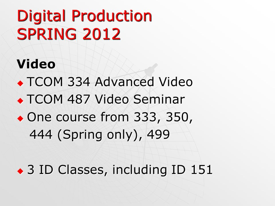 Digital Production SPRING 2012 Video TCOM 334 Advanced Video TCOM 334 Advanced Video TCOM 487 Video Seminar TCOM 487 Video Seminar One course from 333, 350, One course from 333, 350, 444 (Spring only), 499 444 (Spring only), 499 3 ID Classes, including ID 151 3 ID Classes, including ID 151