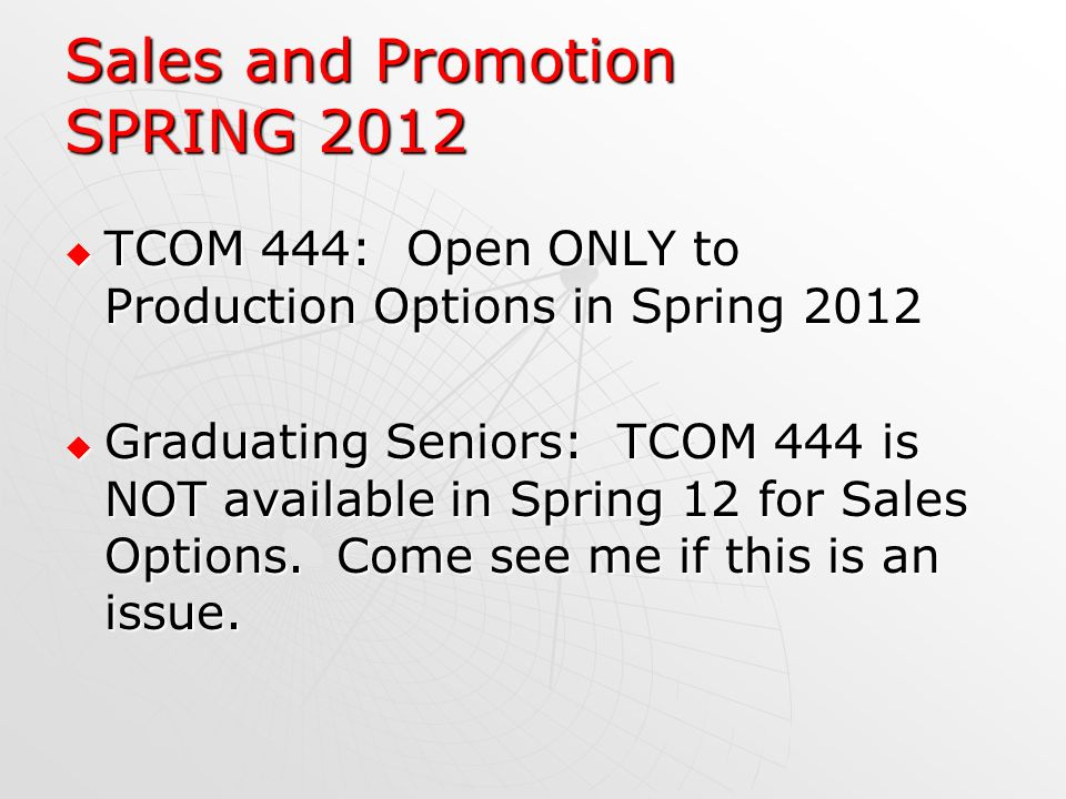 Sales and Promotion SPRING 2012 TCOM 444: Open ONLY to Production Options in Spring 2012 TCOM 444: Open ONLY to Production Options in Spring 2012 Graduating Seniors: TCOM 444 is NOT available in Spring 12 for Sales Options.