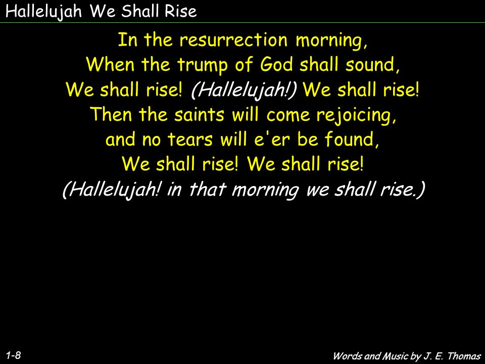 Hallelujah We Shall Rise 1-8 In the resurrection morning, When the trump of God shall sound, We shall rise.