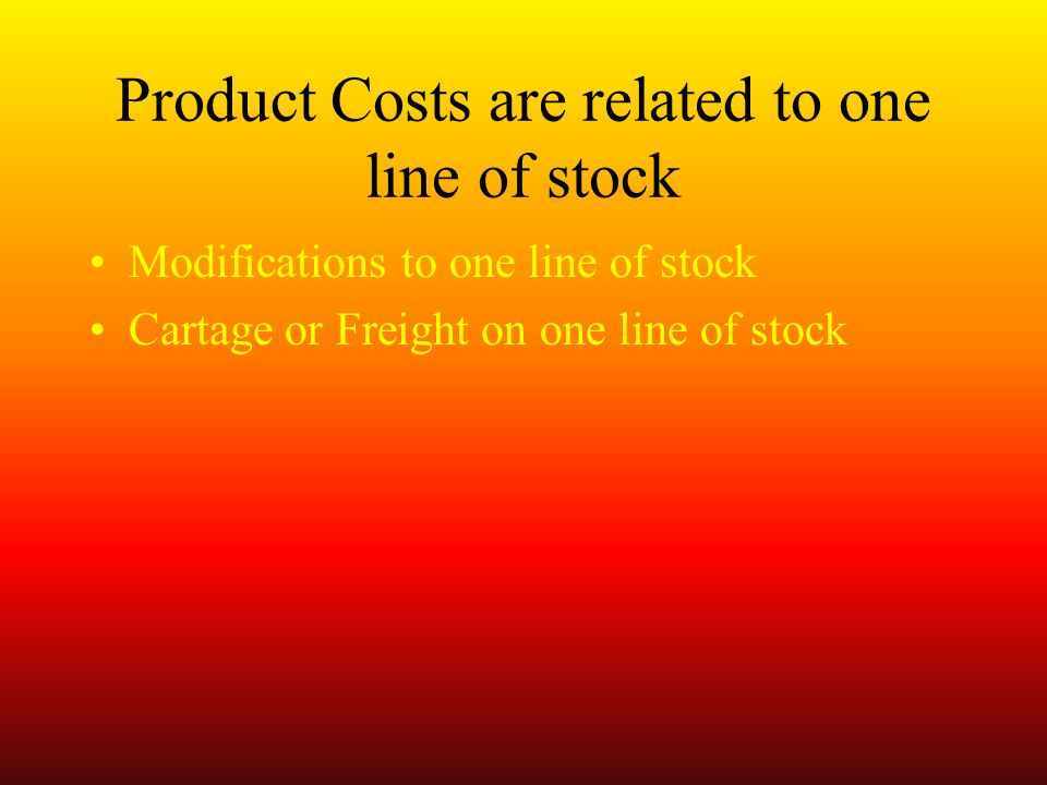 Product Costs are related to one line of stock Modifications to one line of stock Cartage or Freight on one line of stock