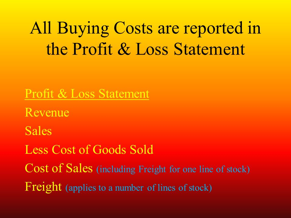 All Buying Costs are reported in the Profit & Loss Statement Profit & Loss Statement Revenue Sales Less Cost of Goods Sold Cost of Sales (including Freight for one line of stock) Freight (applies to a number of lines of stock)