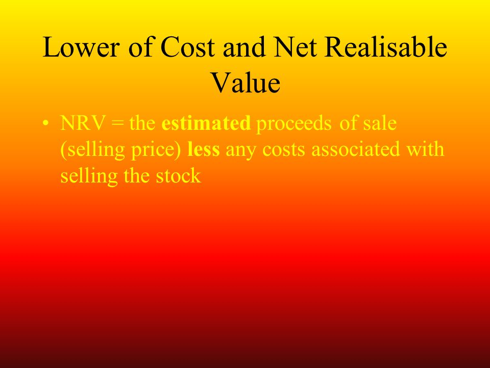 Lower of Cost and Net Realisable Value NRV = the estimated proceeds of sale (selling price) less any costs associated with selling the stock
