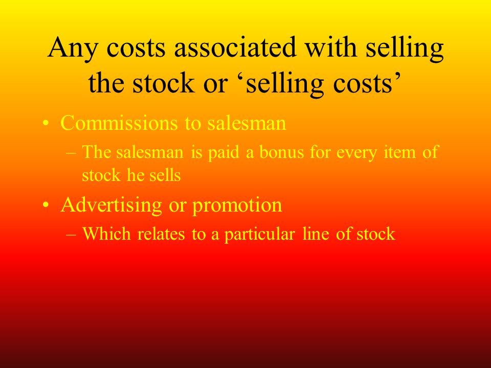 Any costs associated with selling the stock or selling costs Commissions to salesman –The salesman is paid a bonus for every item of stock he sells Advertising or promotion –Which relates to a particular line of stock