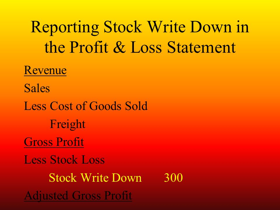 Reporting Stock Write Down in the Profit & Loss Statement Revenue Sales Less Cost of Goods Sold Freight Gross Profit Less Stock Loss Stock Write Down300 Adjusted Gross Profit