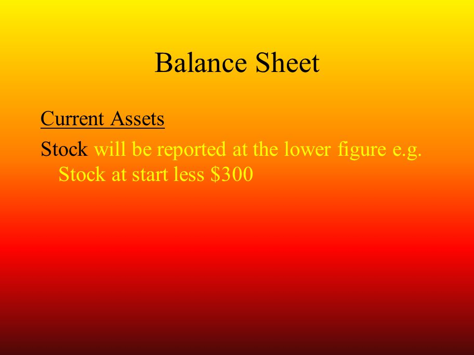 Balance Sheet Current Assets Stock will be reported at the lower figure e.g.