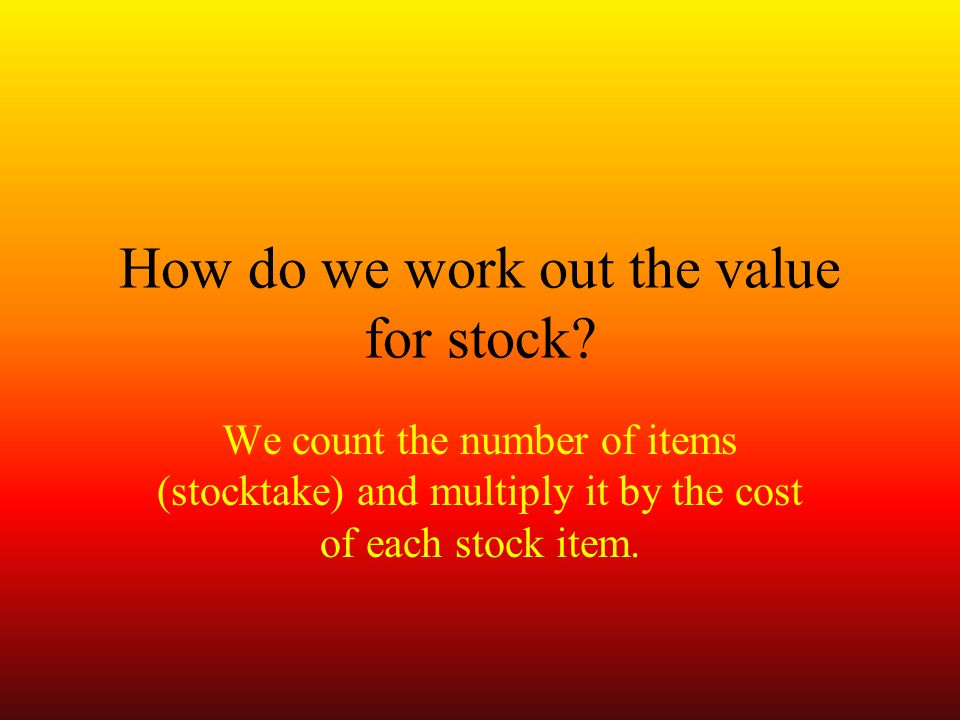 We count the number of items (stocktake) and multiply it by the cost of each stock item.