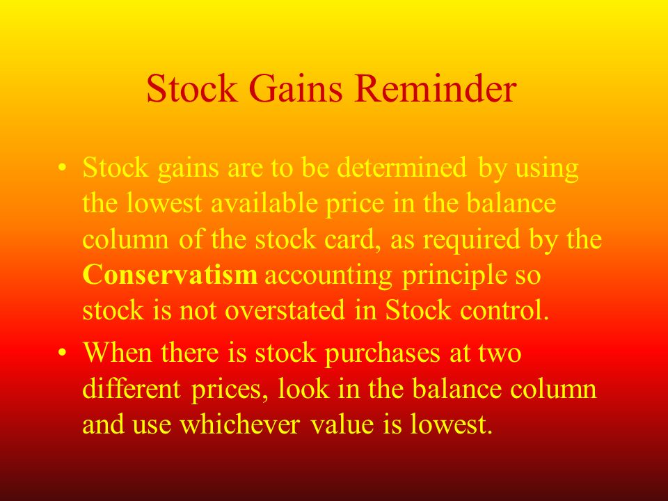 Stock Gains Reminder Stock gains are to be determined by using the lowest available price in the balance column of the stock card, as required by the Conservatism accounting principle so stock is not overstated in Stock control.