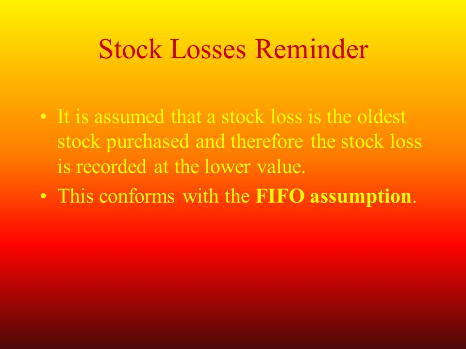 Stock Losses Reminder It is assumed that a stock loss is the oldest stock purchased and therefore the stock loss is recorded at the lower value.