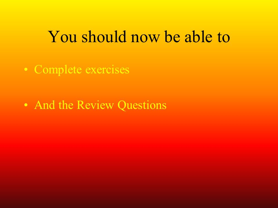 You should now be able to Complete exercises And the Review Questions