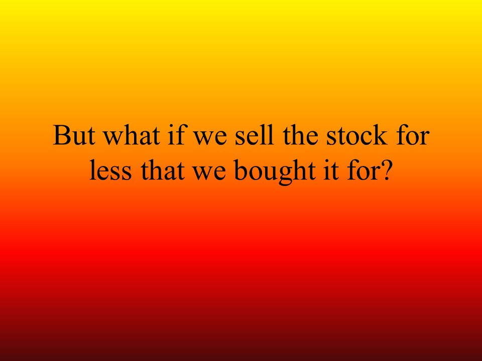 But what if we sell the stock for less that we bought it for
