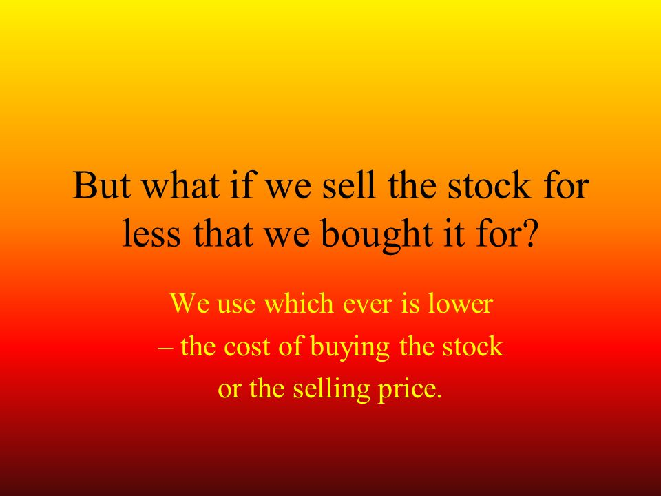 We use which ever is lower – the cost of buying the stock or the selling price.