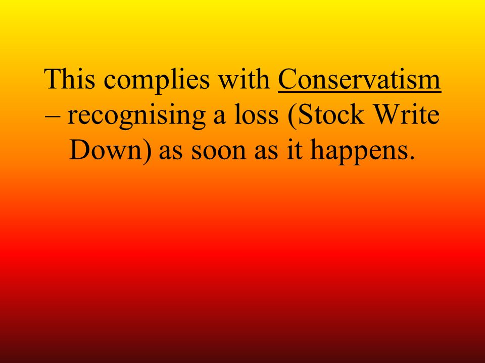 This complies with Conservatism – recognising a loss (Stock Write Down) as soon as it happens.