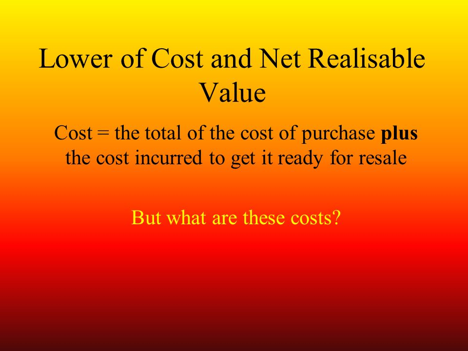 Lower of Cost and Net Realisable Value Cost = the total of the cost of purchase plus the cost incurred to get it ready for resale But what are these costs