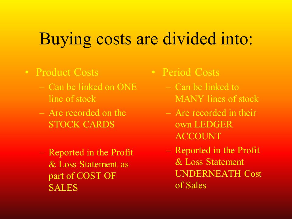 Buying costs are divided into: Product Costs –Can be linked on ONE line of stock –Are recorded on the STOCK CARDS –Reported in the Profit & Loss Statement as part of COST OF SALES Period Costs –Can be linked to MANY lines of stock –Are recorded in their own LEDGER ACCOUNT –Reported in the Profit & Loss Statement UNDERNEATH Cost of Sales