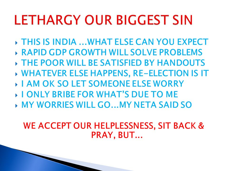 THIS IS INDIA...WHAT ELSE CAN YOU EXPECT RAPID GDP GROWTH WILL SOLVE PROBLEMS THE POOR WILL BE SATISFIED BY HANDOUTS WHATEVER ELSE HAPPENS, RE-ELECTION IS IT I AM OK SO LET SOMEONE ELSE WORRY I ONLY BRIBE FOR WHATS DUE TO ME MY WORRIES WILL GO...MY NETA SAID SO WE ACCEPT OUR HELPLESSNESS, SIT BACK & PRAY, BUT...