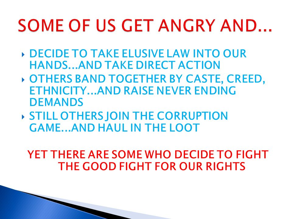 DECIDE TO TAKE ELUSIVE LAW INTO OUR HANDS...AND TAKE DIRECT ACTION OTHERS BAND TOGETHER BY CASTE, CREED, ETHNICITY...AND RAISE NEVER ENDING DEMANDS STILL OTHERS JOIN THE CORRUPTION GAME...AND HAUL IN THE LOOT YET THERE ARE SOME WHO DECIDE TO FIGHT THE GOOD FIGHT FOR OUR RIGHTS