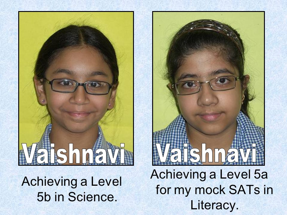 Achieving a Level 5b in Science. Achieving a Level 5a for my mock SATs in Literacy.
