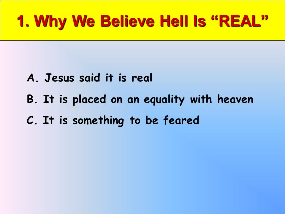 1. Why We Believe Hell Is REAL A. Jesus said it is real B.