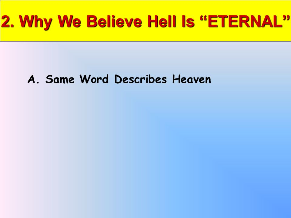 2. Why We Believe Hell Is ETERNAL A. Same Word Describes Heaven