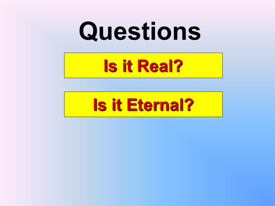 Questions Is it Real Is it Eternal