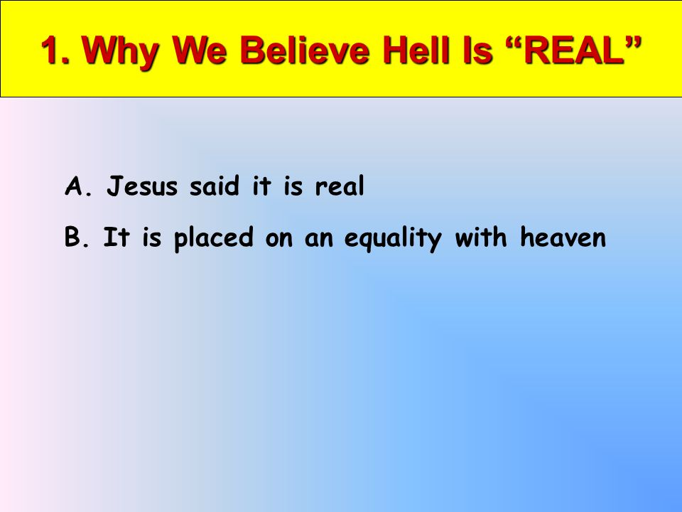 1. Why We Believe Hell Is REAL A. Jesus said it is real B. It is placed on an equality with heaven