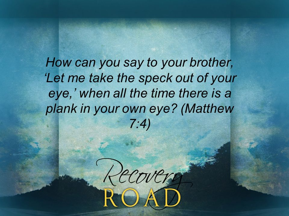 How can you say to your brother, Let me take the speck out of your eye, when all the time there is a plank in your own eye.