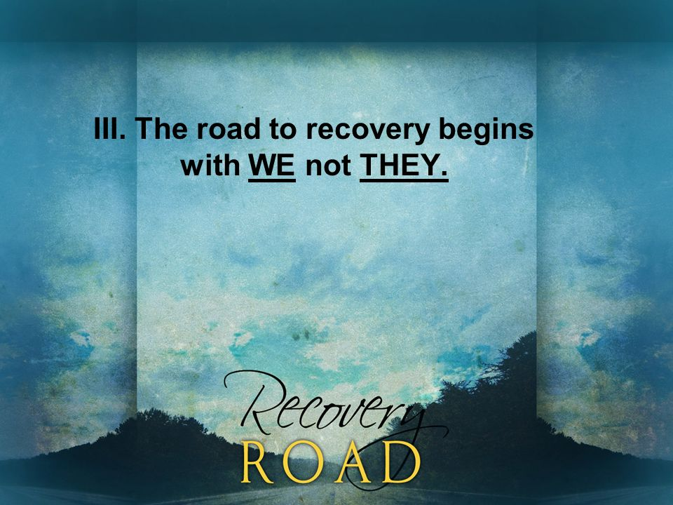 III. The road to recovery begins with WE not THEY.