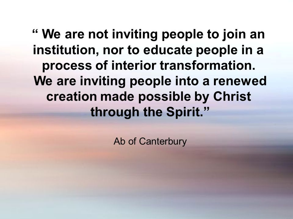 We are not inviting people to join an institution, nor to educate people in a process of interior transformation.