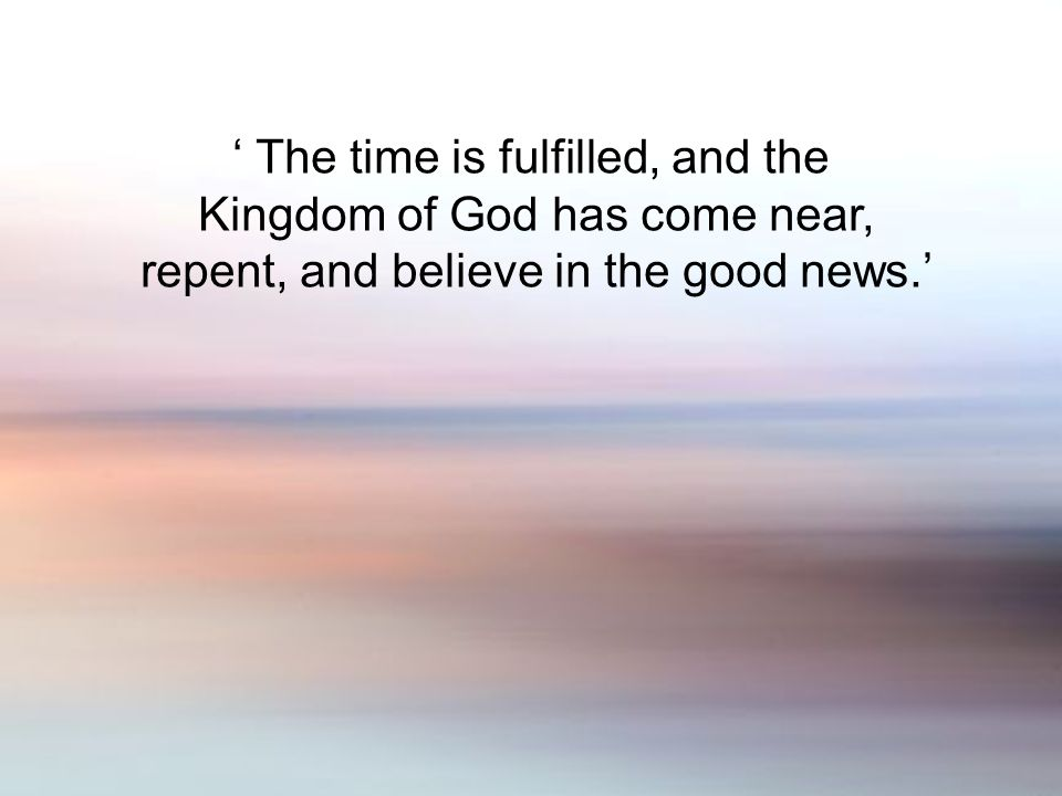 The time is fulfilled, and the Kingdom of God has come near, repent, and believe in the good news.
