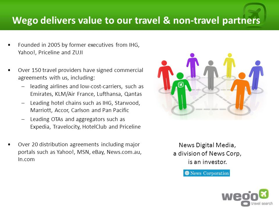 Wego delivers value to our travel & non-travel partners Founded in 2005 by former executives from IHG, Yahoo!, Priceline and ZUJI Over 150 travel providers have signed commercial agreements with us, including: –leading airlines and low-cost-carriers, such as Emirates, KLM/Air France, Lufthansa, Qantas –Leading hotel chains such as IHG, Starwood, Marriott, Accor, Carlson and Pan Pacific –Leading OTAs and aggregators such as Expedia, Travelocity, HotelClub and Priceline Over 20 distribution agreements including major portals such as Yahoo!, MSN, eBay, News.com.au, In.com News Digital Media, a division of News Corp, is an investor.