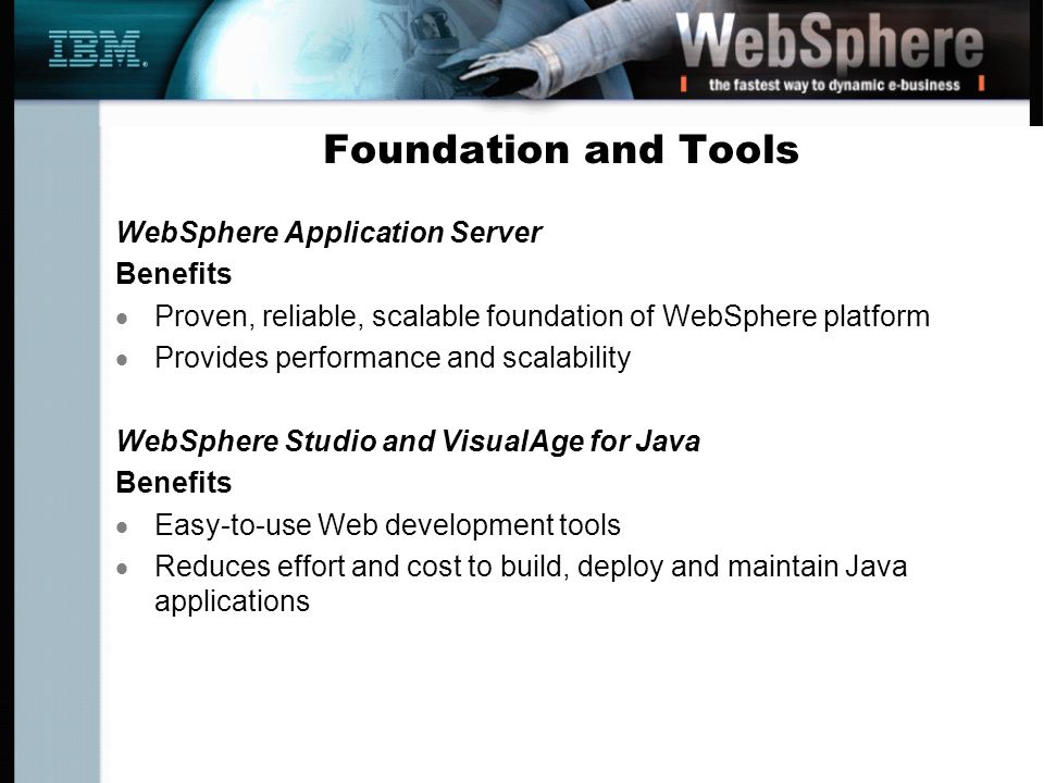 Foundation and Tools WebSphere Application Server Benefits Proven, reliable, scalable foundation of WebSphere platform Provides performance and scalability WebSphere Studio and VisualAge for Java Benefits Easy-to-use Web development tools Reduces effort and cost to build, deploy and maintain Java applications